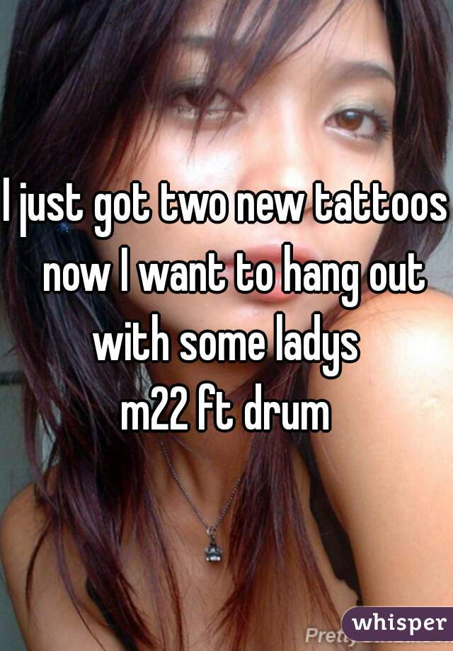 I just got two new tattoos  now I want to hang out with some ladys  m22 ft drum