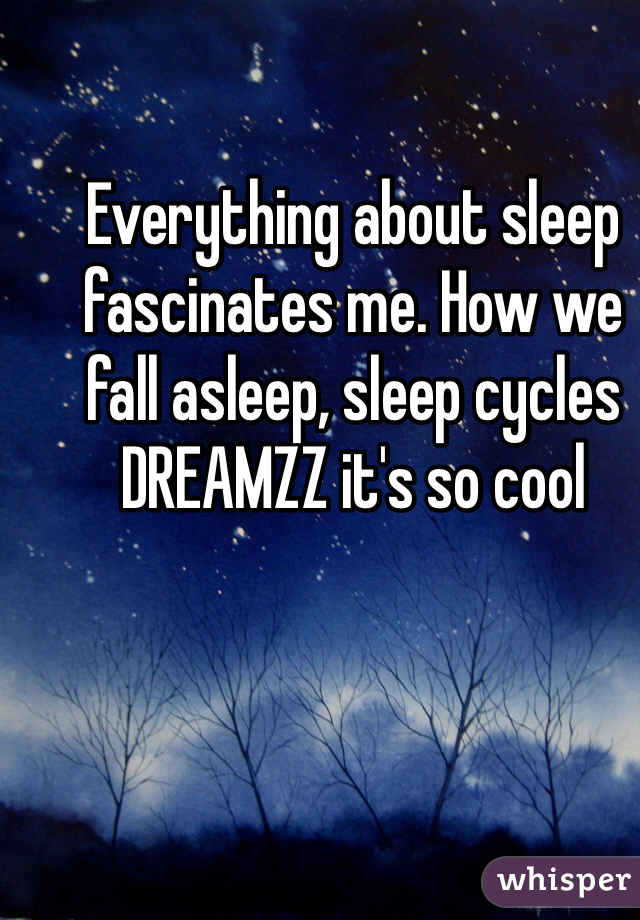 Everything about sleep fascinates me. How we fall asleep, sleep cycles DREAMZZ it's so cool