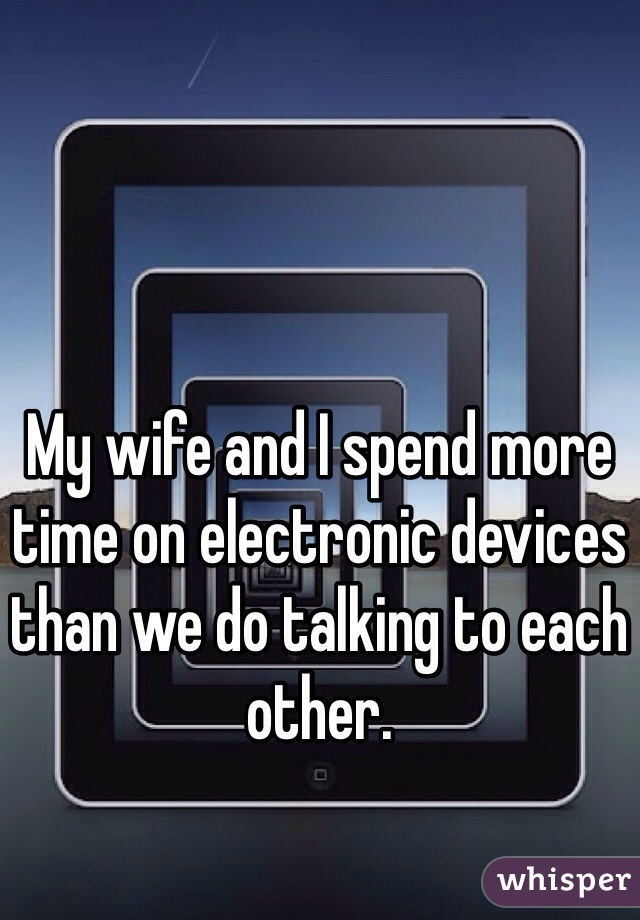 My wife and I spend more time on electronic devices than we do talking to each other.