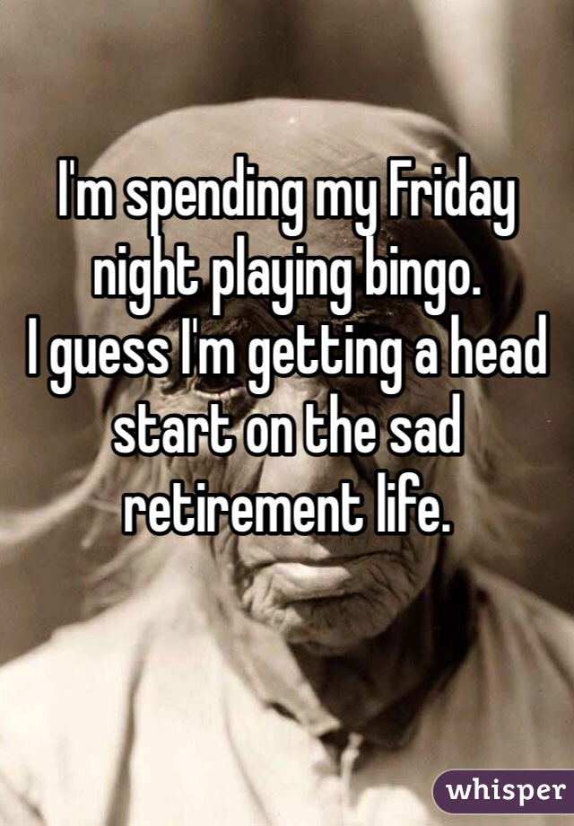 I'm spending my Friday night playing bingo.  I guess I'm getting a head start on the sad retirement life.