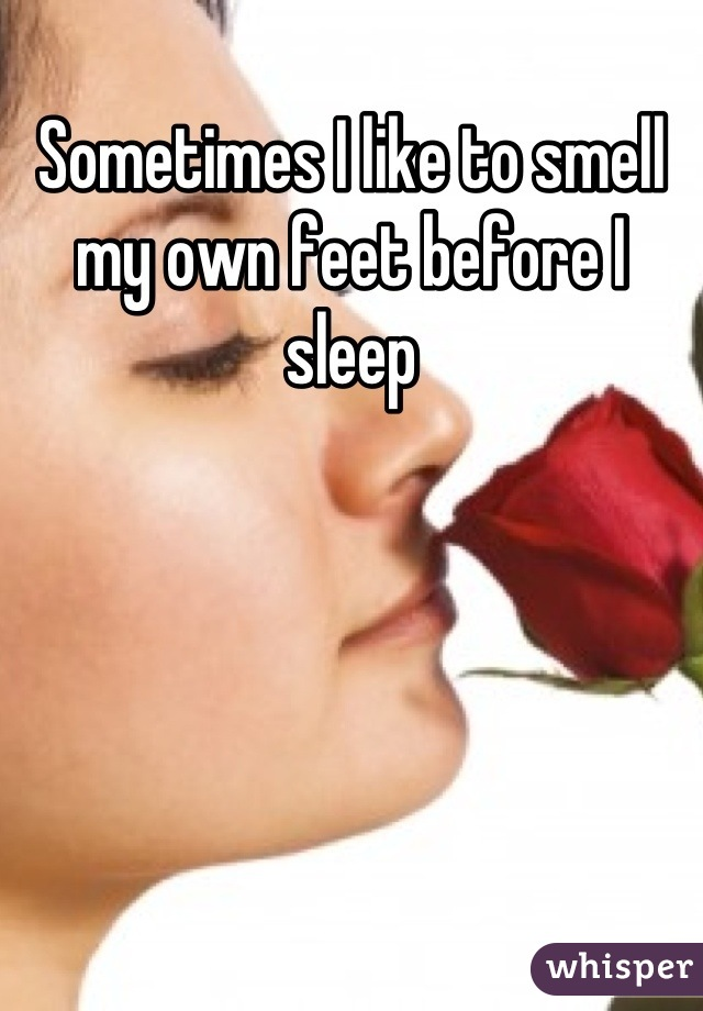 Sometimes I like to smell my own feet before I sleep