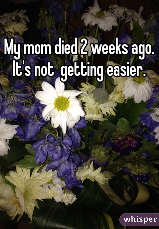 My mom died 2 weeks ago. It's not  getting easier.