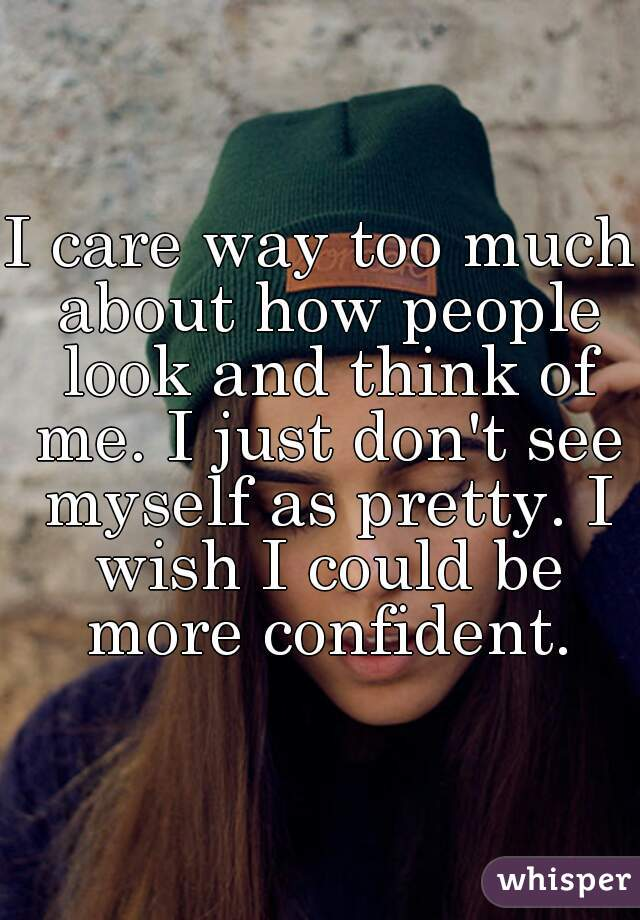 I care way too much about how people look and think of me. I just don't see myself as pretty. I wish I could be more confident.