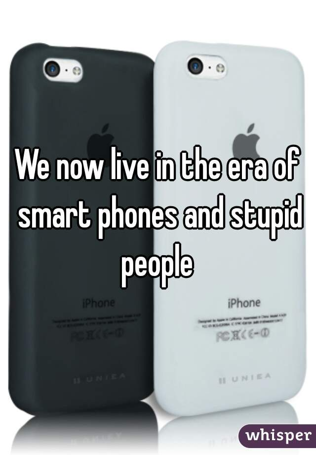 We now live in the era of smart phones and stupid people