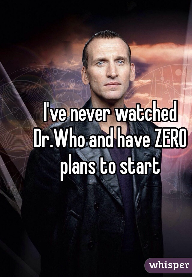 I've never watched Dr.Who and have ZERO plans to start