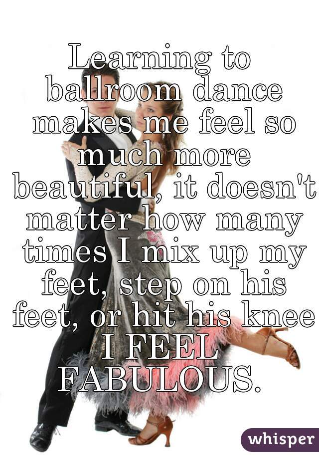 Learning to ballroom dance makes me feel so much more beautiful, it doesn't matter how many times I mix up my feet, step on his feet, or hit his knee. I FEEL FABULOUS.