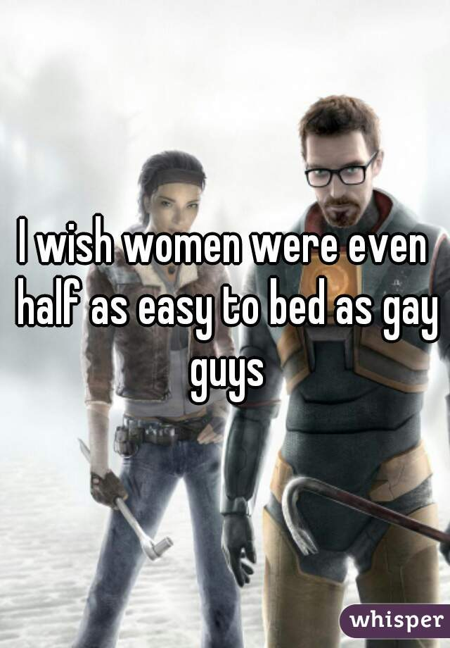 I wish women were even half as easy to bed as gay guys