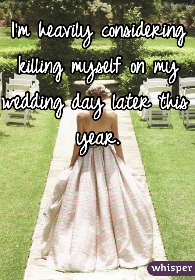 I'm heavily considering killing myself on my wedding day later this year.
