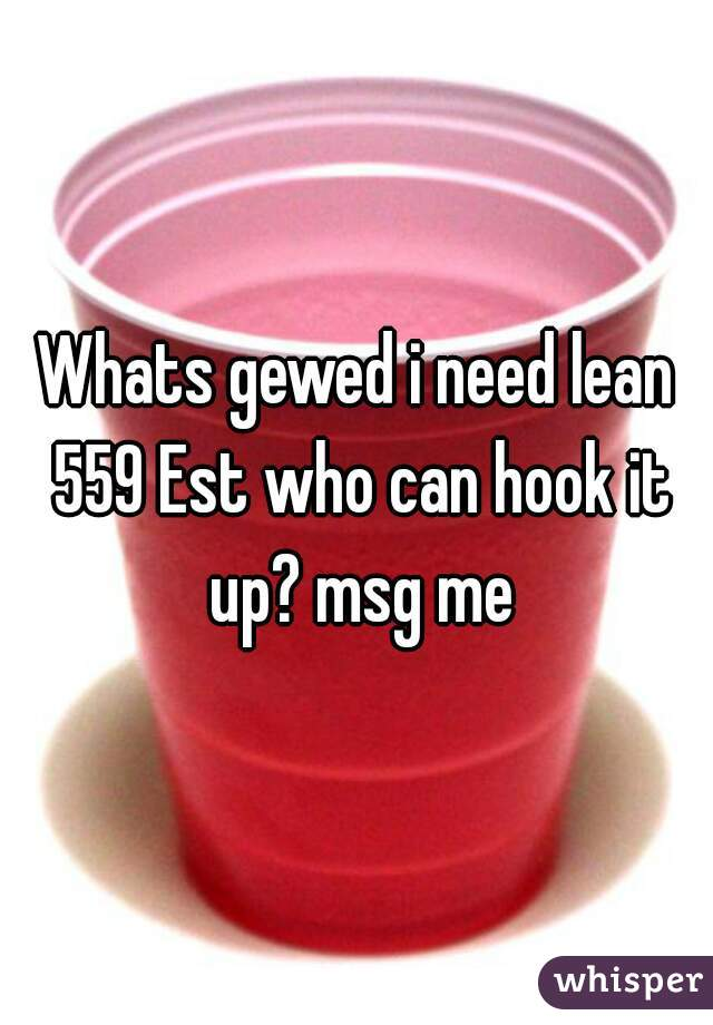 Whats gewed i need lean 559 Est who can hook it up? msg me