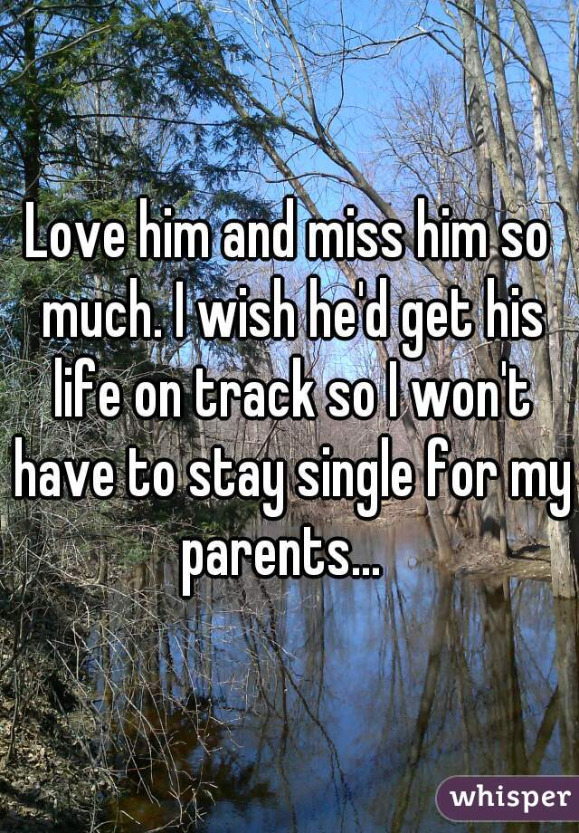 Love him and miss him so much. I wish he'd get his life on track so I won't have to stay single for my parents...