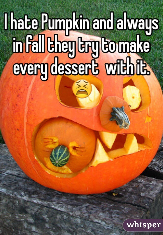 I hate Pumpkin and always in fall they try to make every dessert  with it. 😫