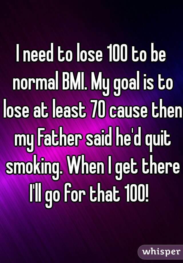 I need to lose 100 to be normal BMI. My goal is to lose at least 70 cause then my Father said he'd quit smoking. When I get there I'll go for that 100!