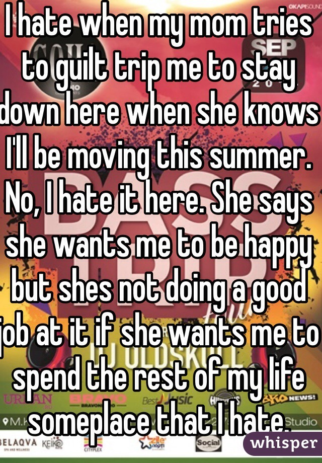 I hate when my mom tries to guilt trip me to stay down here when she knows I'll be moving this summer. No, I hate it here. She says she wants me to be happy but shes not doing a good job at it if she wants me to spend the rest of my life someplace that I hate.  I AM moving
