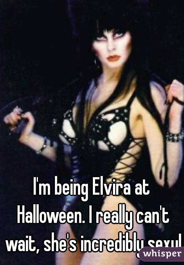 I'm being Elvira at Halloween. I really can't wait, she's incredibly sexy!