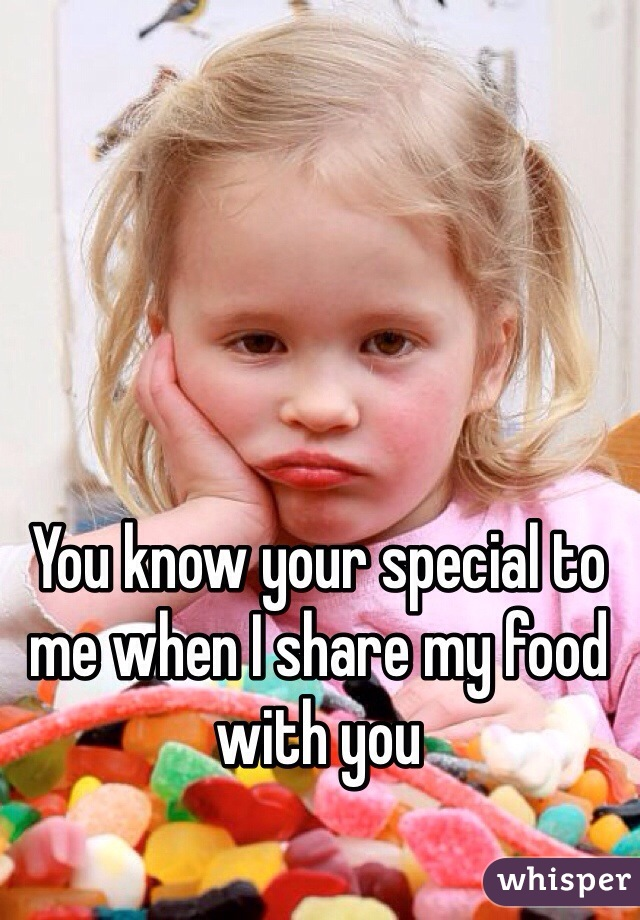 You know your special to me when I share my food with you