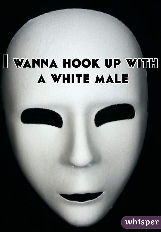 I wanna hook up with a white male