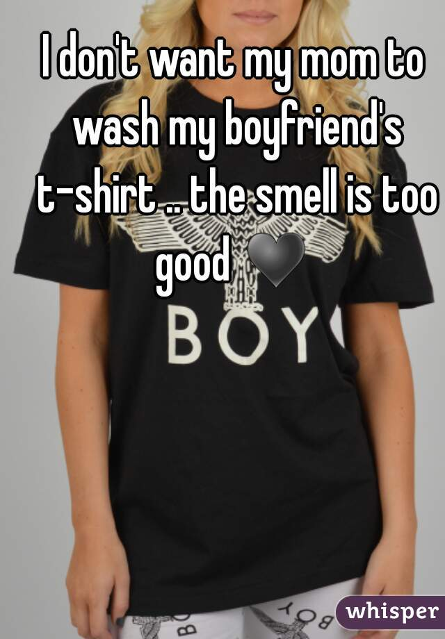 I don't want my mom to wash my boyfriend's t-shirt .. the smell is too good ♥