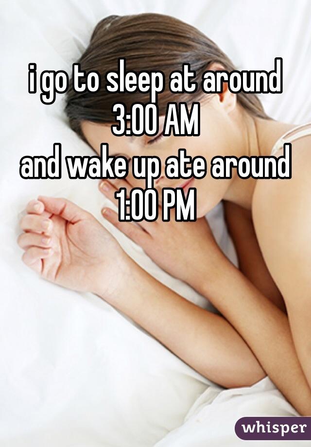 i go to sleep at around 3:00 AM and wake up ate around 1:00 PM