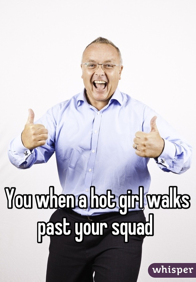 You when a hot girl walks past your squad