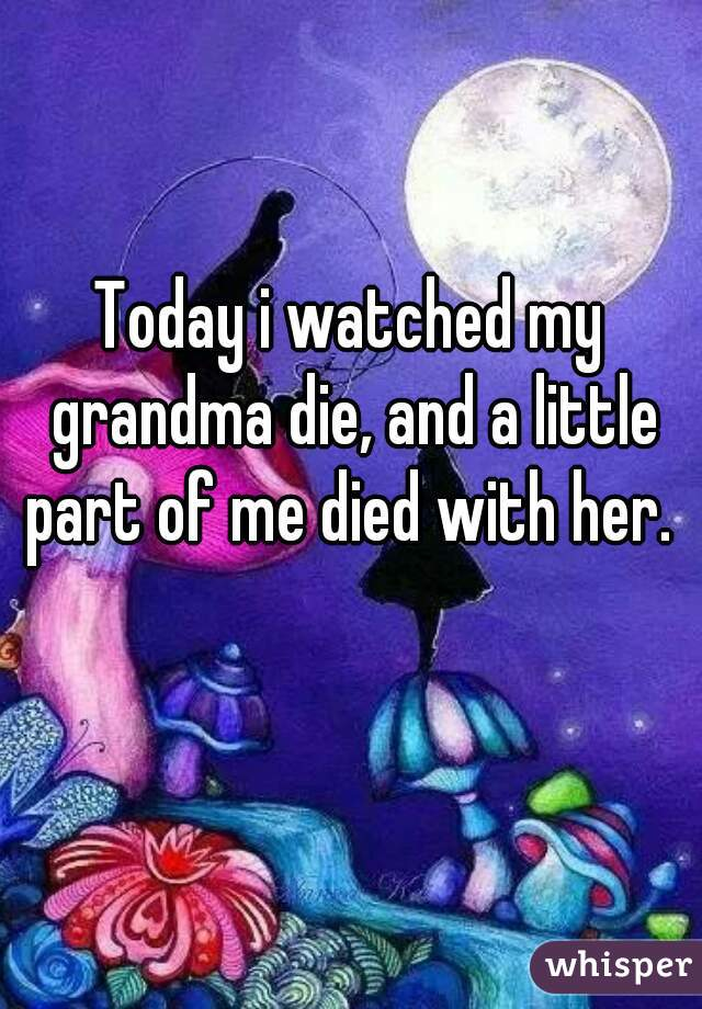 Today i watched my grandma die, and a little part of me died with her.