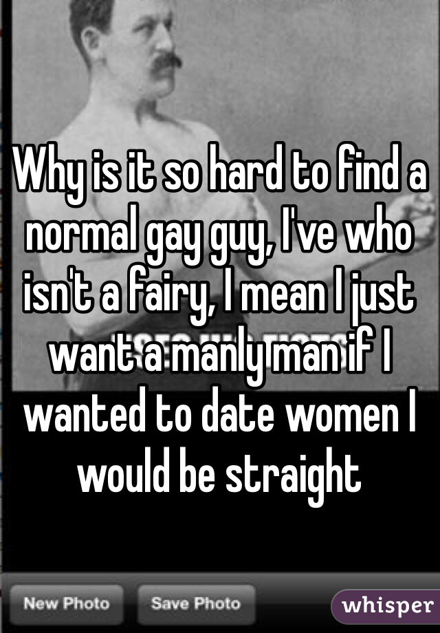Why is it so hard to find a normal gay guy, I've who isn't a fairy, I mean I just want a manly man if I wanted to date women I would be straight