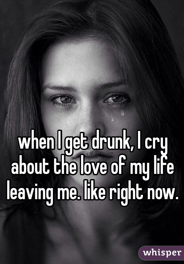 when I get drunk, I cry about the love of my life leaving me. like right now.
