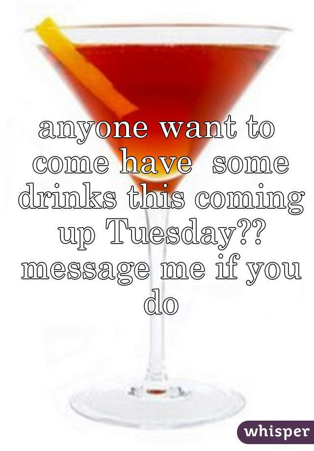 anyone want to come have  some drinks this coming up Tuesday?? message me if you do