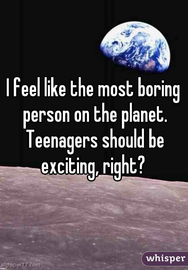 I feel like the most boring person on the planet. Teenagers should be exciting, right?