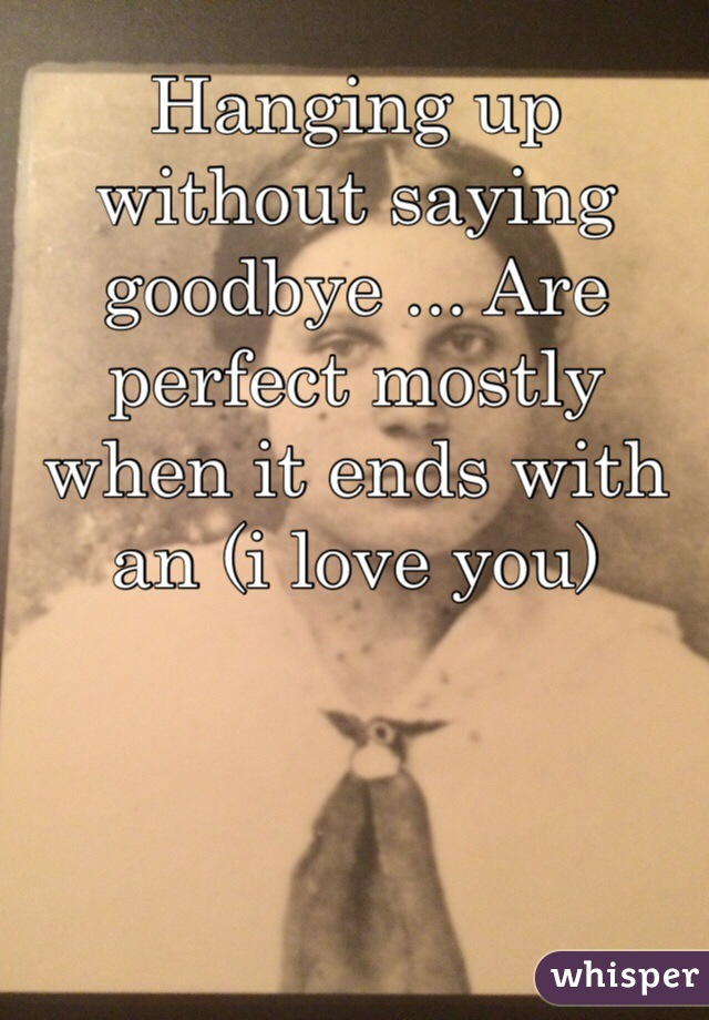 Hanging up without saying goodbye ... Are perfect mostly when it ends with an (i love you)