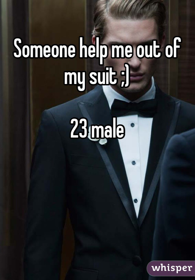 Someone help me out of my suit ;)  23 male