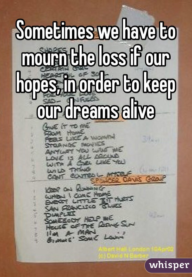 Sometimes we have to mourn the loss if our hopes, in order to keep our dreams alive