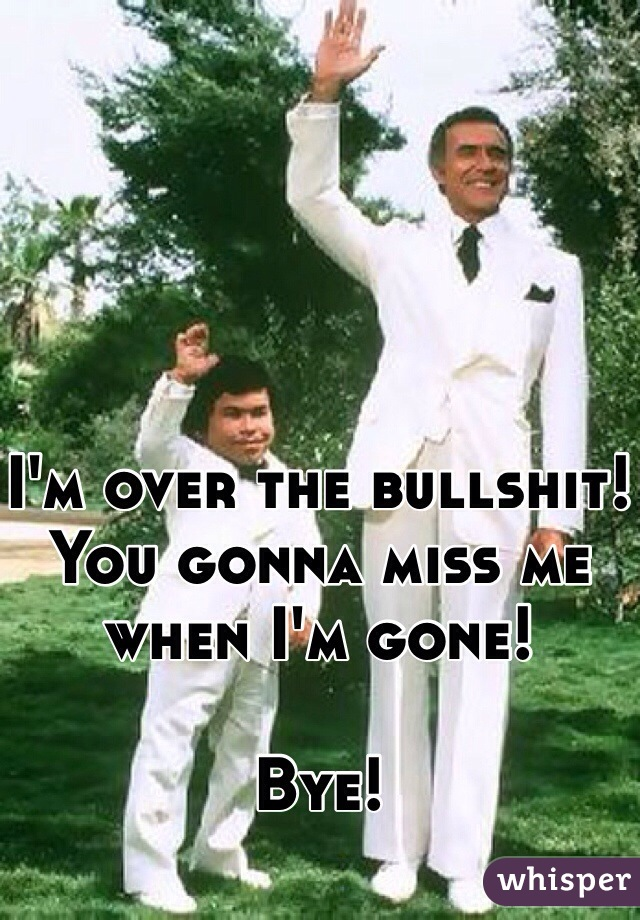 I'm over the bullshit! You gonna miss me when I'm gone!   Bye!
