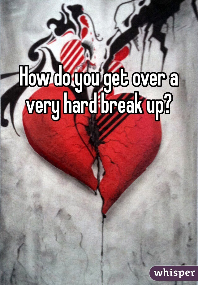 How do you get over a very hard break up?
