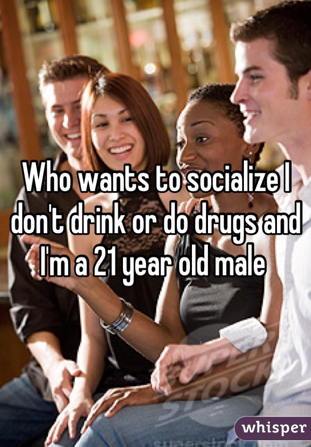 Who wants to socialize I don't drink or do drugs and I'm a 21 year old male