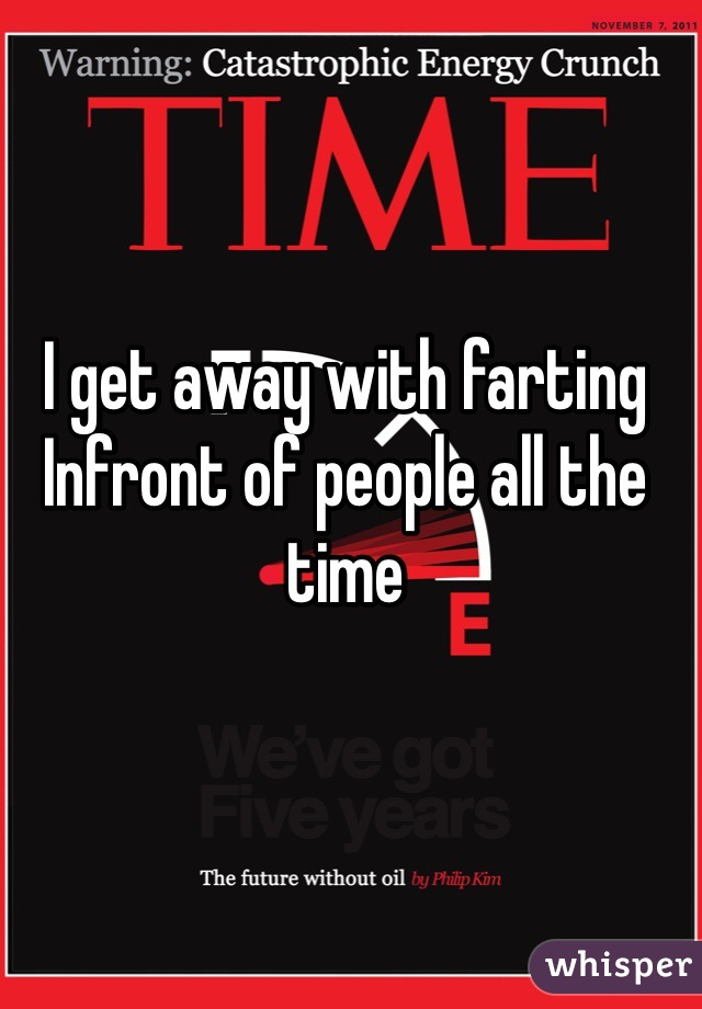I get away with farting Infront of people all the time
