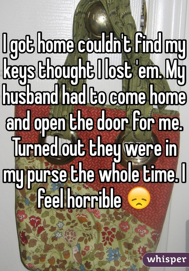 I got home couldn't find my keys thought I lost 'em. My husband had to come home and open the door for me. Turned out they were in my purse the whole time. I feel horrible 😞