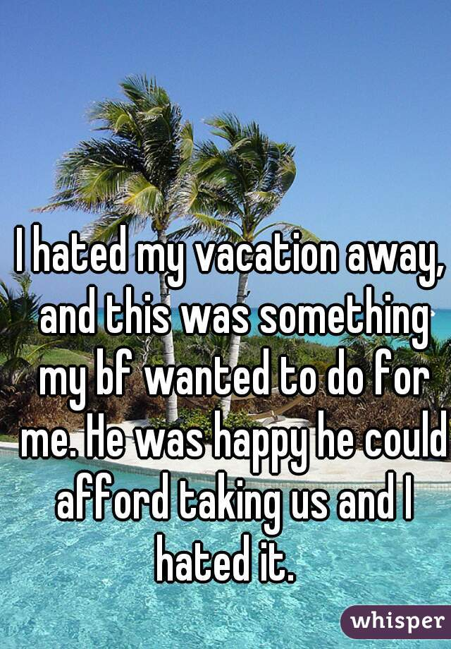 I hated my vacation away, and this was something my bf wanted to do for me. He was happy he could afford taking us and I hated it.