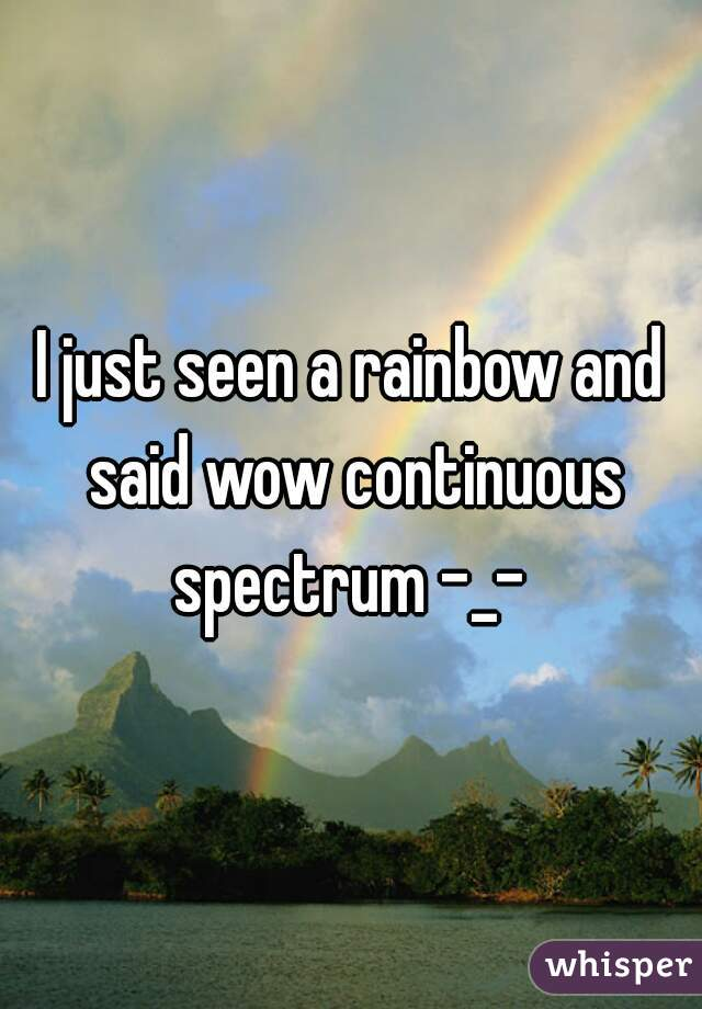 I just seen a rainbow and said wow continuous spectrum -_-