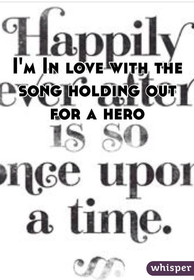 I'm In love with the song holding out for a hero