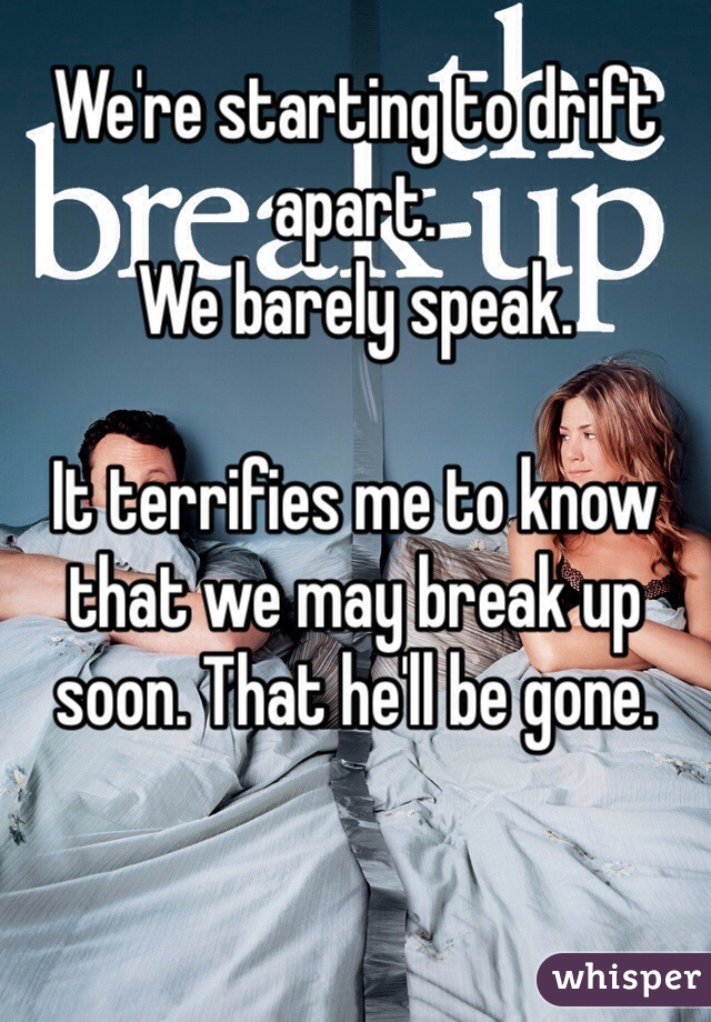We're starting to drift apart. We barely speak.  It terrifies me to know that we may break up soon. That he'll be gone.