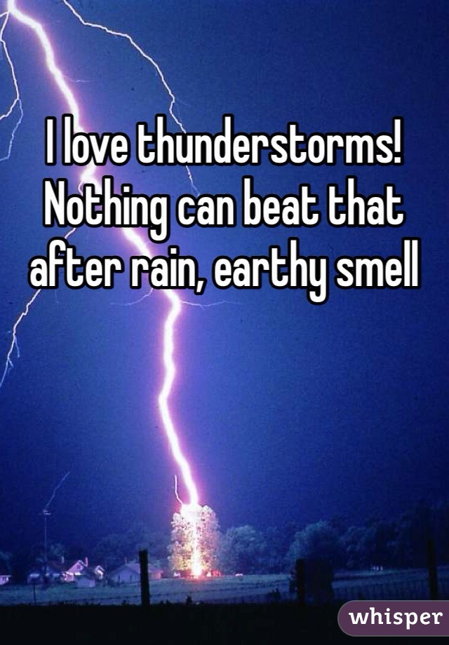 I love thunderstorms! Nothing can beat that after rain, earthy smell