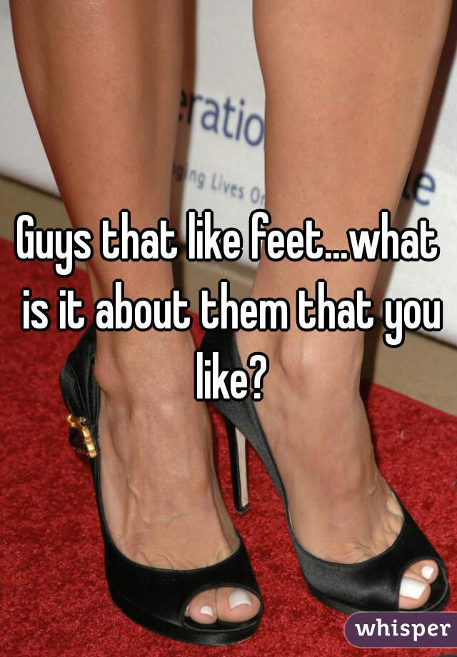 Guys that like feet...what is it about them that you like?