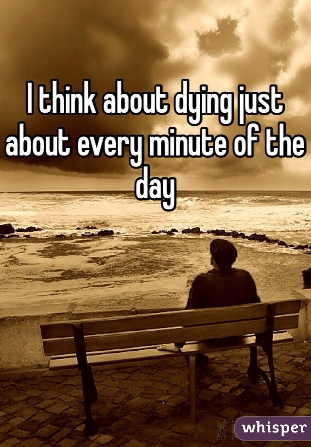 I think about dying just about every minute of the day