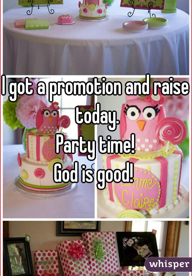 I got a promotion and raise today. Party time! God is good!