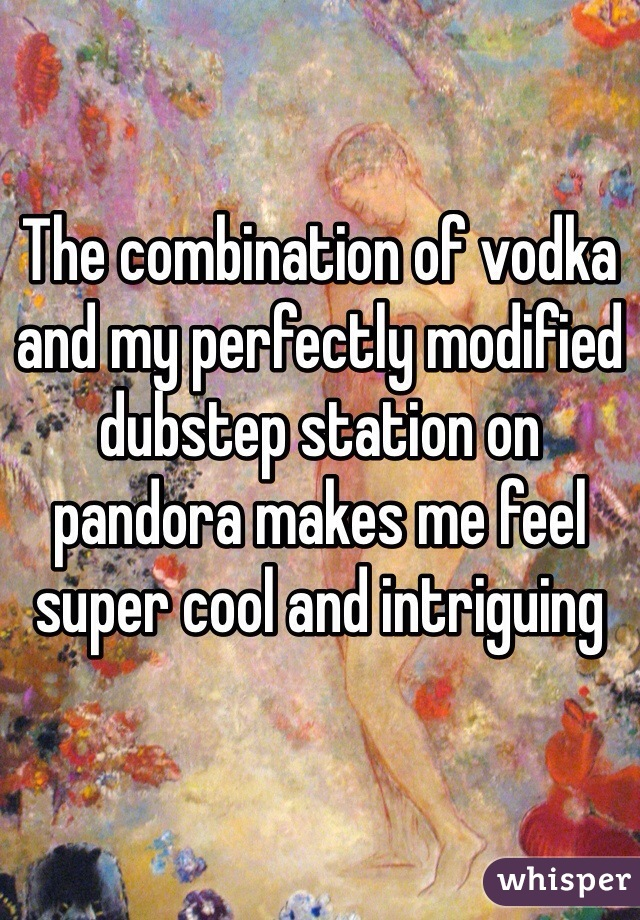 The combination of vodka and my perfectly modified dubstep station on pandora makes me feel super cool and intriguing