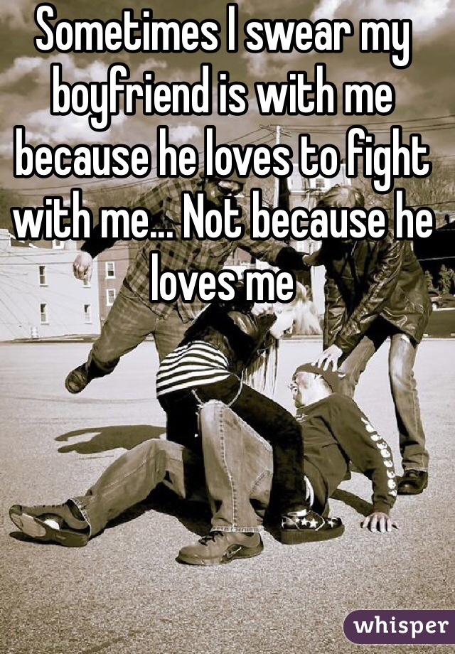 Sometimes I swear my boyfriend is with me because he loves to fight with me... Not because he loves me
