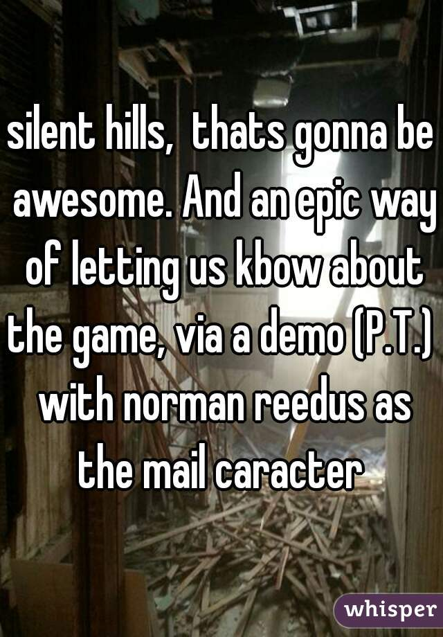 silent hills,  thats gonna be awesome. And an epic way of letting us kbow about the game, via a demo (P.T.)  with norman reedus as the mail caracter