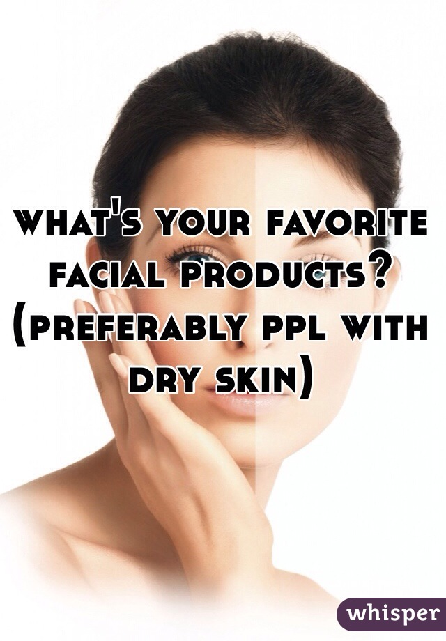 what's your favorite facial products? (preferably ppl with dry skin)