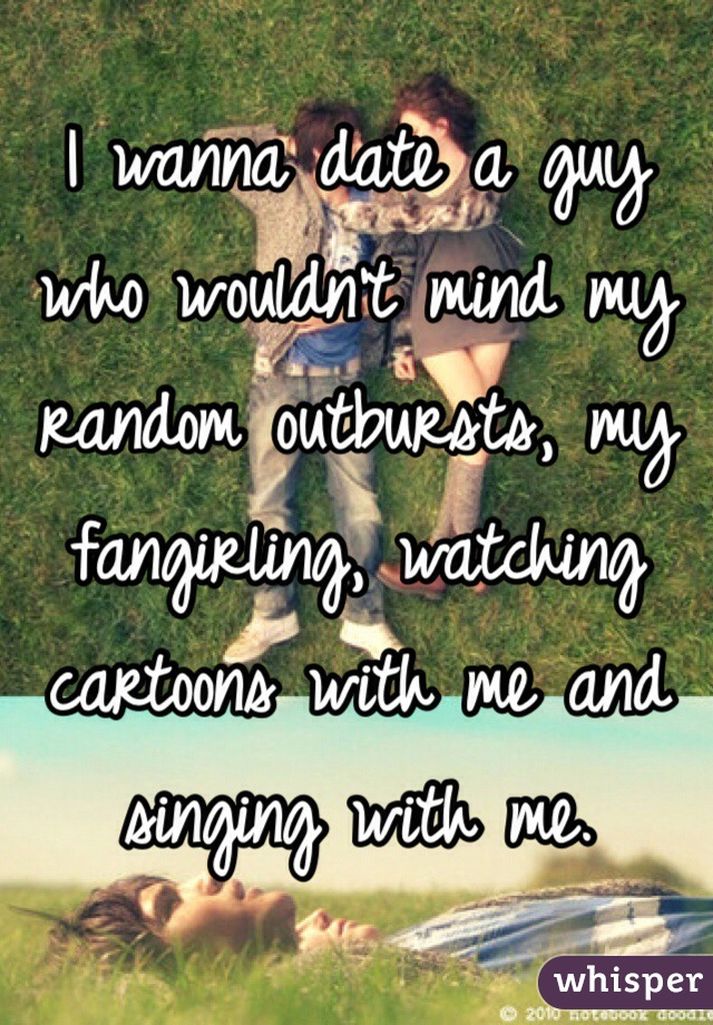 I wanna date a guy who wouldn't mind my random outbursts, my fangirling, watching cartoons with me and singing with me.