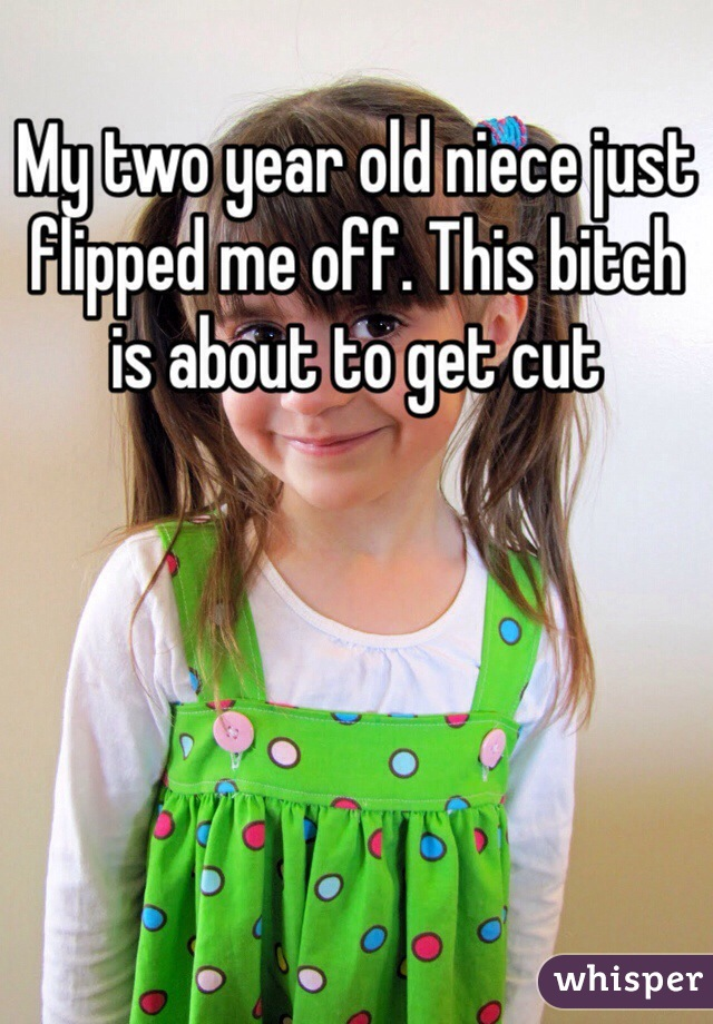 My two year old niece just flipped me off. This bitch is about to get cut